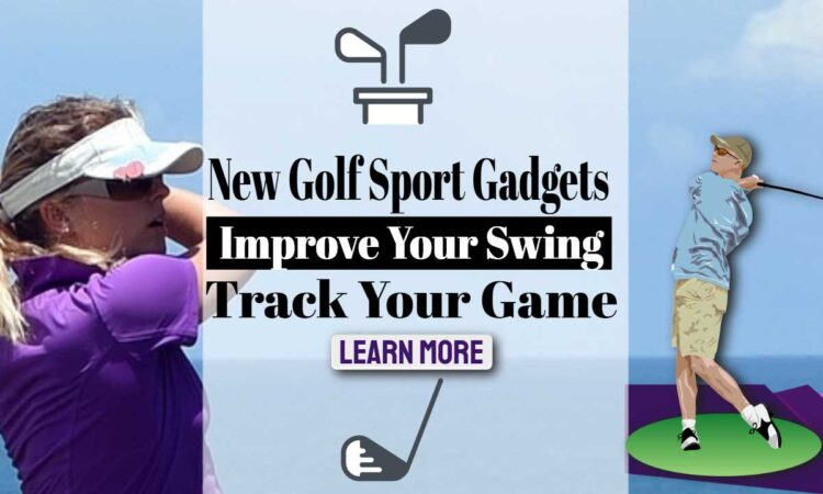 New Golf Sports Gadgets Which Improve Your Swing and Track Your Game