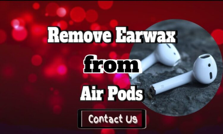 Remove Earwax From Air Pods – How To Clean Your Air Pods